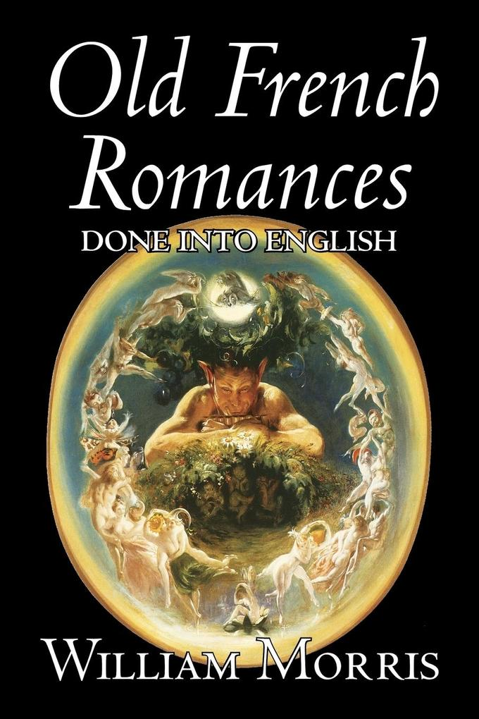 Old French Romances Done into English by Wiliam Morris, Fiction, Fantasy, Short Stories, Fairy Tales, Folk Tales, Legends & Mythology als Taschenbuch