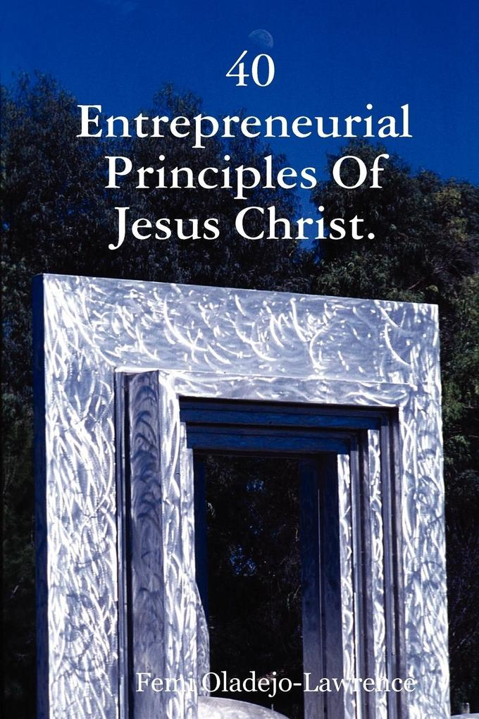 40 Entrepreneurial Principles Of Jesus Christ. als Taschenbuch