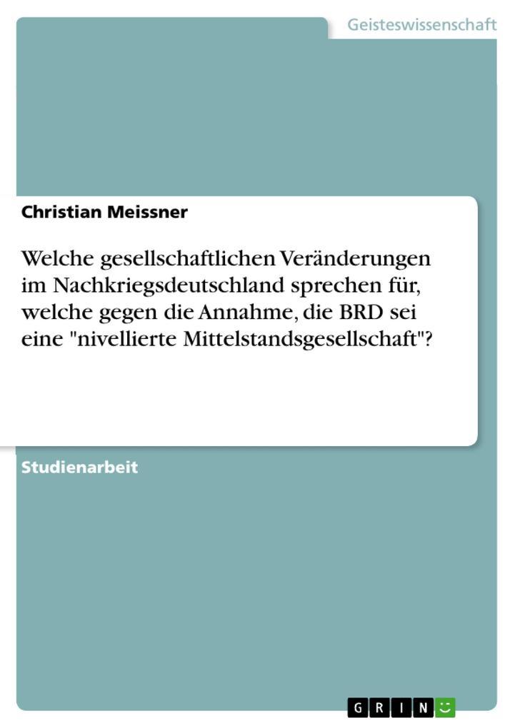 """Welche gesellschaftlichen Veränderungen im Nachkriegsdeutschland sprechen für, welche gegen die Annahme, die BRD sei eine """"nivellierte Mittelstandsgesellschaft""""? als Taschenbuch"""