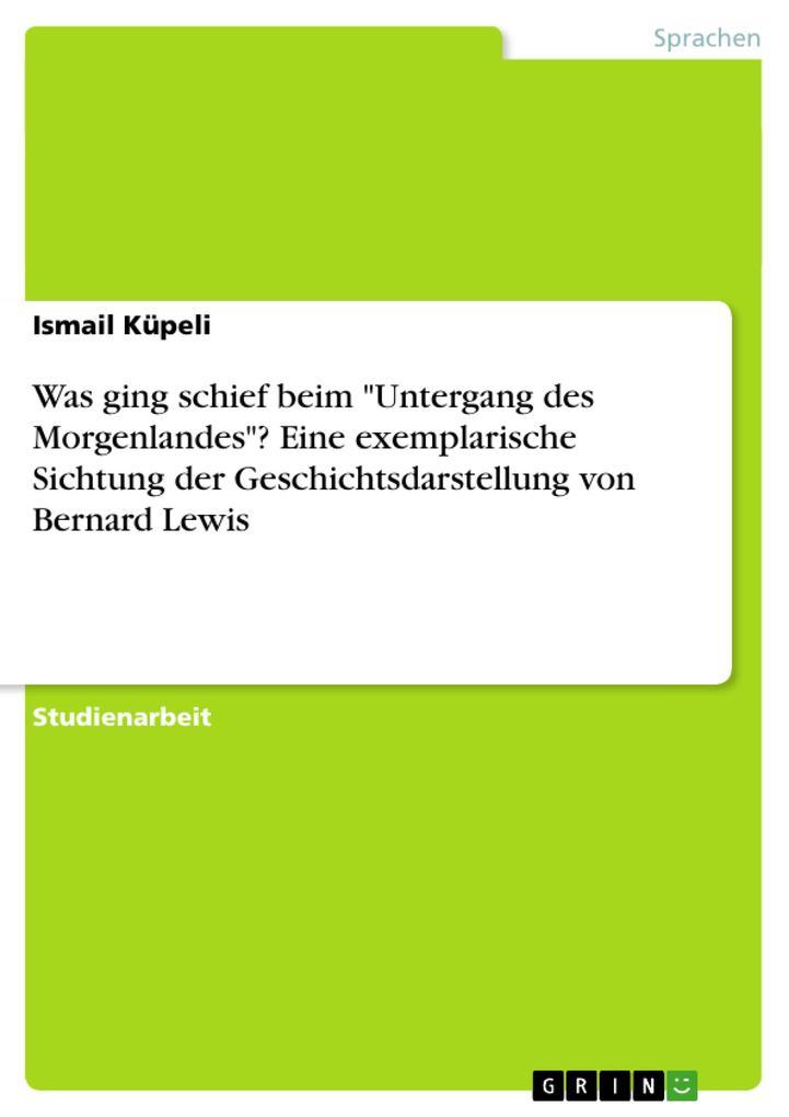 """Was ging schief beim """"Untergang des Morgenlandes""""? Eine exemplarische Sichtung der Geschichtsdarstellung von Bernard Lewis als Taschenbuch"""