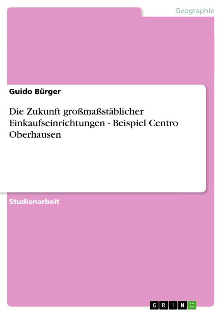 Die Zukunft großmaßstäblicher Einkaufseinrichtungen - Beispiel Centro Oberhausen als Taschenbuch