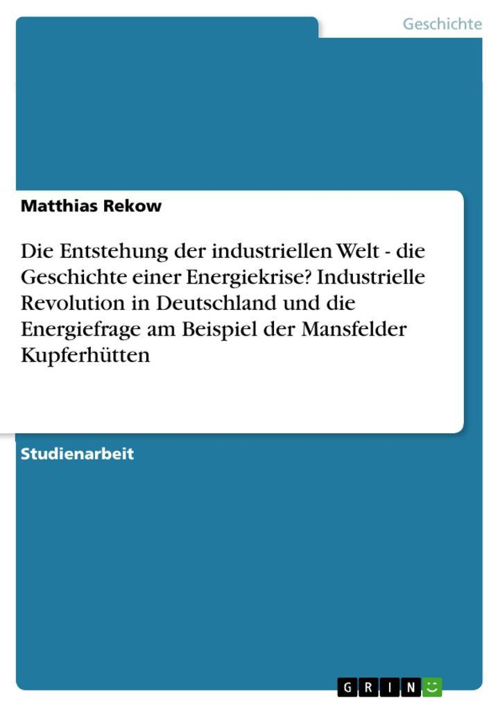 Die Entstehung der industriellen Welt - die Geschichte einer Energiekrise? Industrielle Revolution in Deutschland und die Energiefrage am Beispiel der Mansfelder Kupferhütten als Buch (kartoniert)
