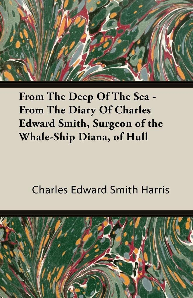 From The Deep Of The Sea - From The Diary Of Charles Edward Smith, Surgeon of the Whale-Ship Diana, of Hull als Taschenbuch