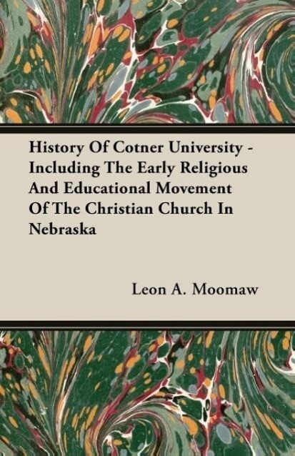 History Of Cotner University - Including The Early Religious And Educational Movement Of The Christian Church In Nebraska als Taschenbuch