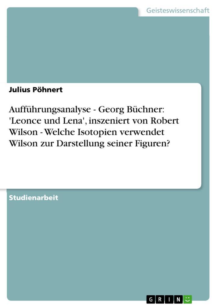 Aufführungsanalyse - Georg Büchner: 'Leonce und Lena', inszeniert von Robert Wilson - Welche Isotopien verwendet Wilson zur Darstellung seiner Figuren? als Buch (kartoniert)