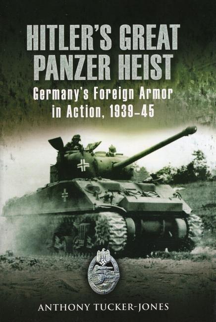 Hitler's Great Panzer Heist: Germany's Foreign Armor in Action, 1939-45 als Buch (gebunden)