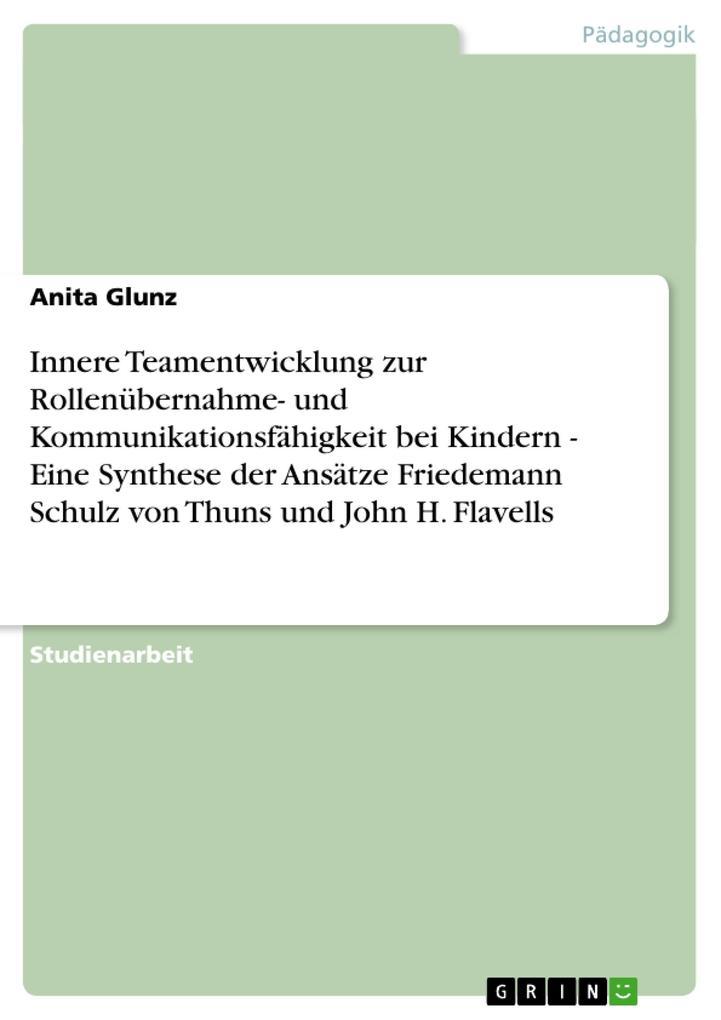 Innere Teamentwicklung zur Rollenübernahme- und Kommunikationsfähigkeit bei Kindern - Eine Synthese der Ansätze Friedemann Schulz von Thuns und John H. Flavells als Buch (geheftet)