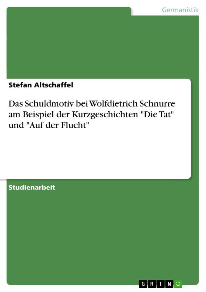 """Das Schuldmotiv bei Wolfdietrich Schnurre am Beispiel der Kurzgeschichten """"Die Tat"""" und """"Auf der Flucht"""" als Buch (geheftet)"""