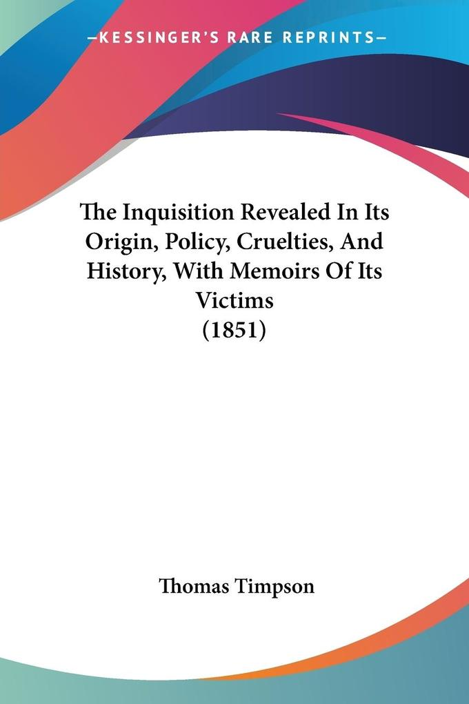 The Inquisition Revealed In Its Origin, Policy, Cruelties, And History, With Memoirs Of Its Victims (1851) als Taschenbuch