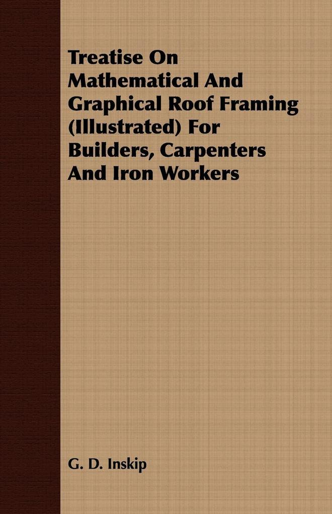 Treatise On Mathematical And Graphical Roof Framing (Illustrated) For Builders, Carpenters And Iron Workers als Taschenbuch