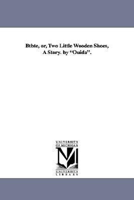 Btbte, Or, Two Little Wooden Shoes, a Story. by Ouida. als Taschenbuch
