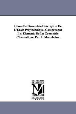 Cours de Geometrie Descriptive de L'Ecole Polytechnique, Comprenant Les Elements de La Geometrie Cinematique, Par A. Mannheim. als Taschenbuch