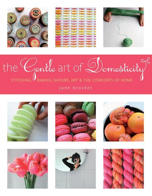 The Gentle Art of Domesticity: Stitching, Baking, Nature, Art & the Comforts of Home als Buch (gebunden)