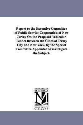 Report to the Executive Committee of Public Service Corporation of New Jersey on the Proposed Vehicular Tunnel Between the Cities of Jersey City and N als Taschenbuch