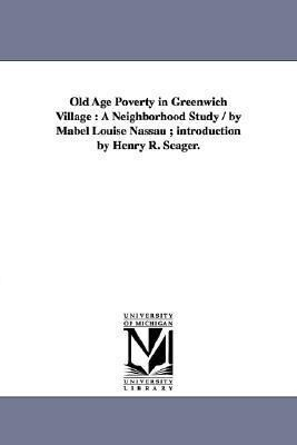 Old Age Poverty in Greenwich Village: A Neighborhood Study / by Mabel Louise Nassau; introduction by Henry R. Seager. als Taschenbuch