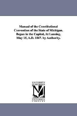 Manual of the Constitutional Convention of the State of Michigan. Begun in the Capitol, at Lansing, May 15, A.D. 1867. by Authority. als Taschenbuch