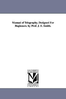 Manual of Telegraphy, Designed For Beginners. by Prof. J. E. Smith. als Taschenbuch