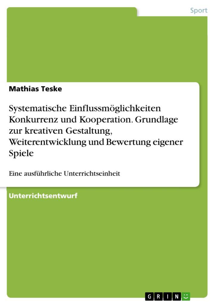 Systematische Einflussmöglichkeiten Konkurrenz und Kooperation. Grundlage zur kreativen Gestaltung, Weiterentwicklung und Bewertung eigener Spiele als Taschenbuch