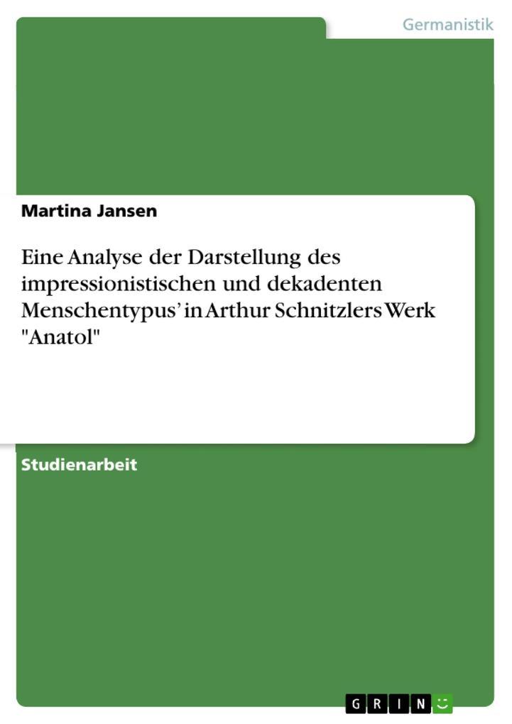 """Eine Analyse der Darstellung des impressionistischen und dekadenten Menschentypus' in Arthur Schnitzlers Werk """"Anatol"""" als Taschenbuch"""