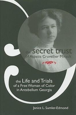 The Secret Trust of Aspasia Cruvellier Mirault: The Life and Trials of a Free Woman of Color in Antebellum Georgia als Buch (gebunden)