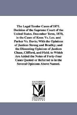 The Legal Tender Cases of 1871. Decision of the Supreme Court of the United States. December Term, 1870, in the Cases of Knox vs. Lee. and Parker vs. als Taschenbuch