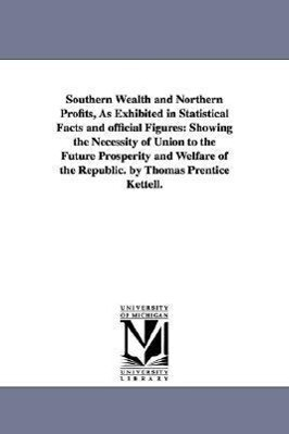 Southern Wealth and Northern Profits, As Exhibited in Statistical Facts and official Figures: Showing the Necessity of Union to the Future Prosperity als Taschenbuch
