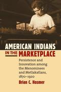 American Indians in the Marketplace: Persistence and Innovation Among the Menominees and Metlakatlans, 1870-1920