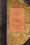 """A Treatise on Atonement: """"in Which the Finite Nature of Sin Is Argued, Its Cause and Consequences as Such; The Necessity and Nature of Atonemen"""