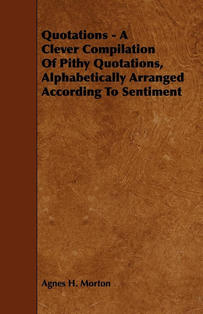 Quotations - A Clever Compilation of Pithy Quotations, Alphabetically Arranged According to Sentiment als Taschenbuch