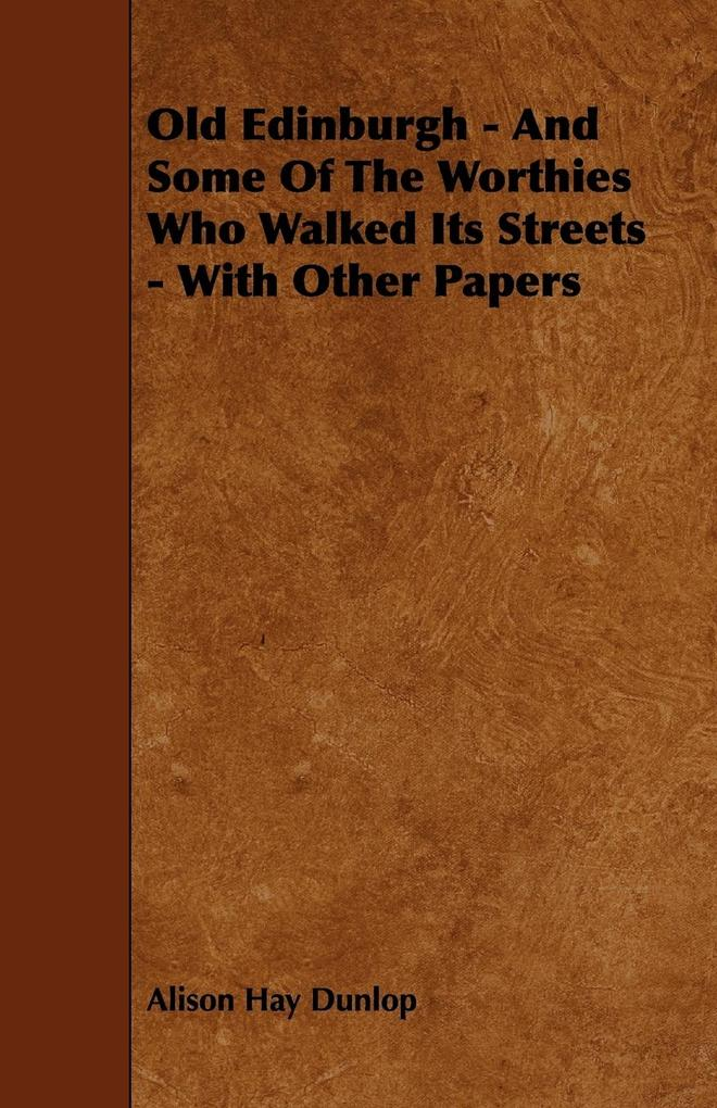 Old Edinburgh - And Some Of The Worthies Who Walked Its Streets - With Other Papers als Taschenbuch