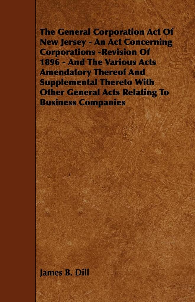 The General Corporation Act of New Jersey - An ACT Concerning Corporations -Revision of 1896 - And the Various Acts Amendatory Thereof and Supplementa als Taschenbuch