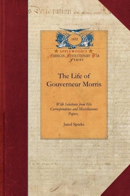 The Life of Gouverneur Morris: With Selections from His Correspondence and Miscellaneous Papers: Detailing Events in the American Revolution, the Fre als Taschenbuch