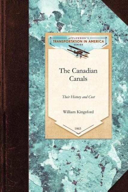 The Canadian Canals: Their History and Cost, with an Inquiry Into the Policy Necessary to Advance the Well-Being of the Province als Taschenbuch
