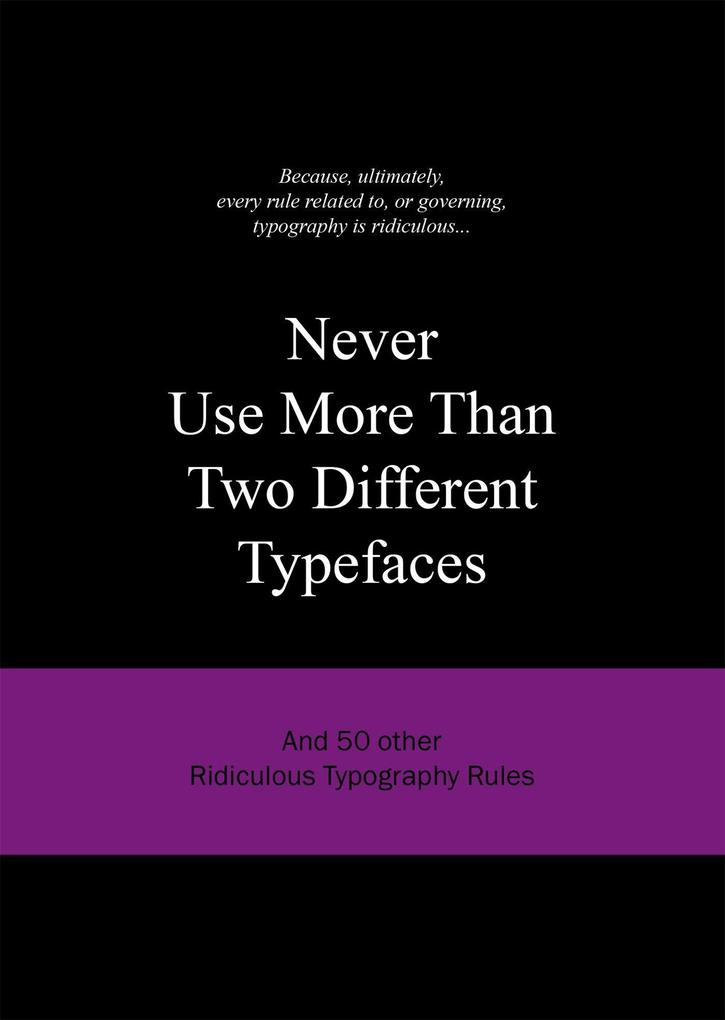 Never Use More Than Two Different Typefaces: And 50 Other Ridiculous Typography Rules als Buch (gebunden)