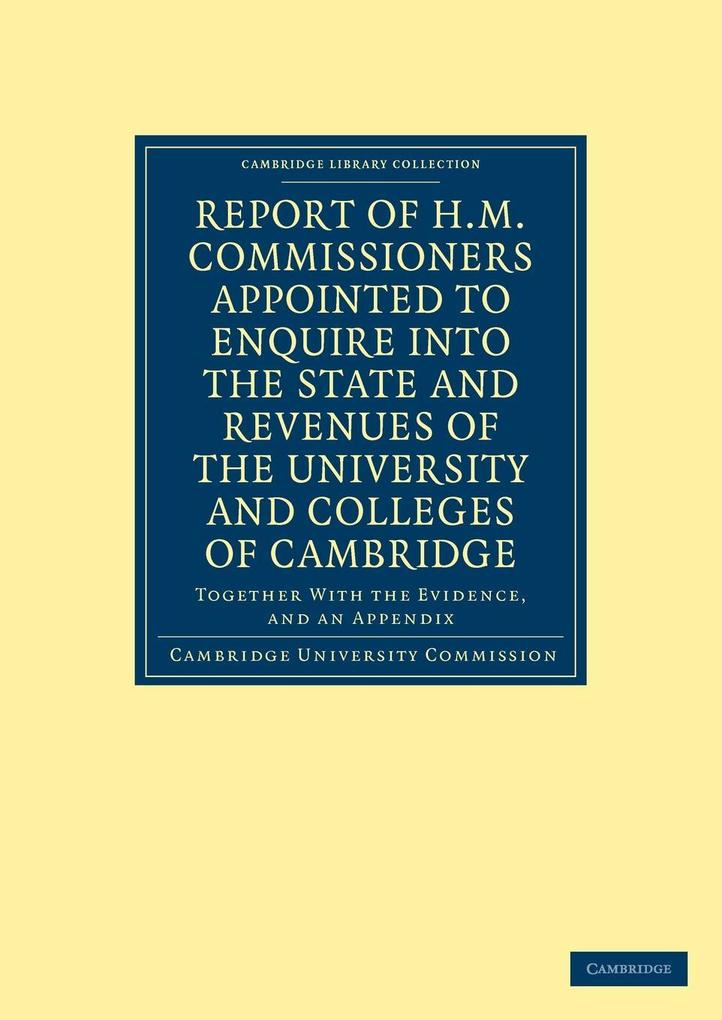 Report of H.M. Commissioners Appointed to Enquire Into the State and Revenues of the University and Colleges of Cambridge als Taschenbuch